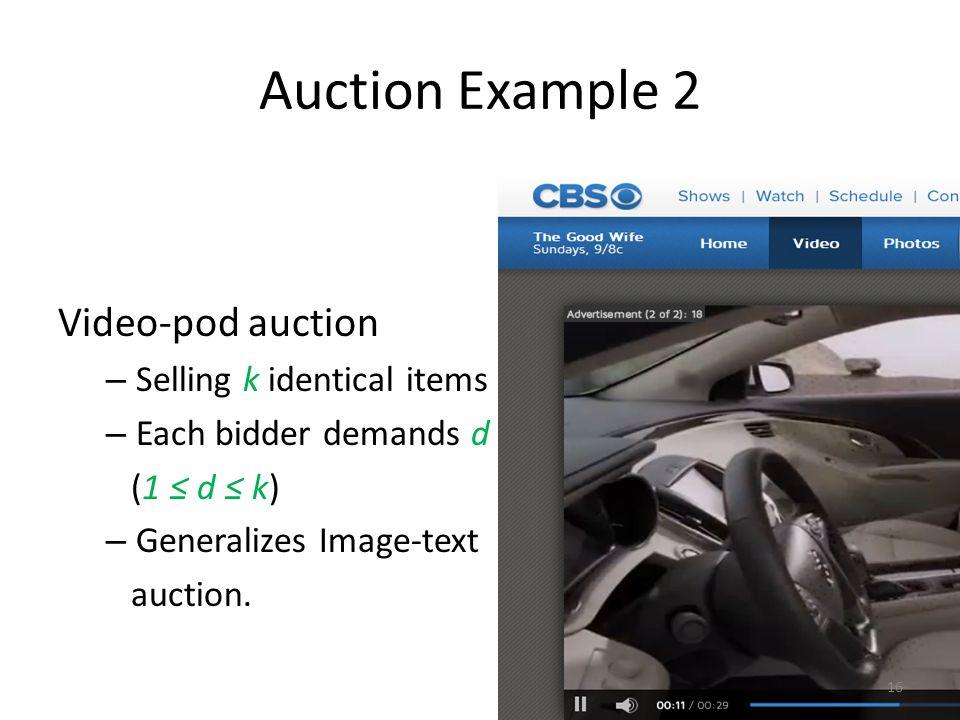Auction Example 2 Video-pod auction – Selling k identical items – Each bidder demands d (1 ≤ d ≤ k) – Generalizes Image-text auction.