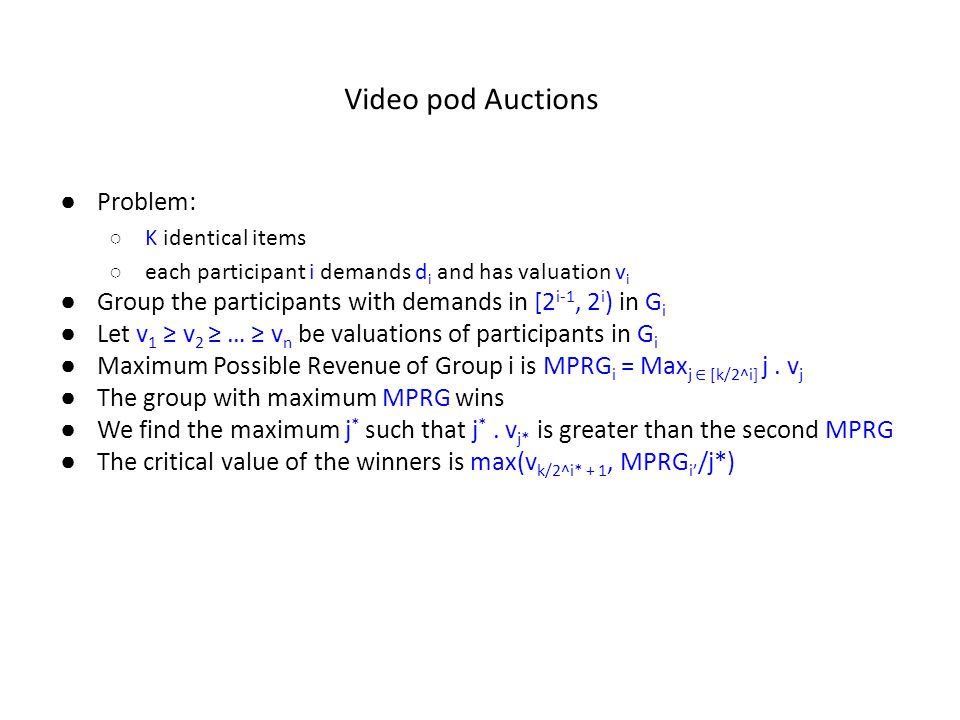 Video pod Auctions ● Problem: ○ K identical items ○ each participant i demands d i and has valuation v i ● Group the participants with demands in [2 i-1, 2 i ) in G i ● Let v 1 ≥ v 2 ≥ … ≥ v n be valuations of participants in G i ● Maximum Possible Revenue of Group i is MPRG i = Max j ∈ [k/2^i] j.