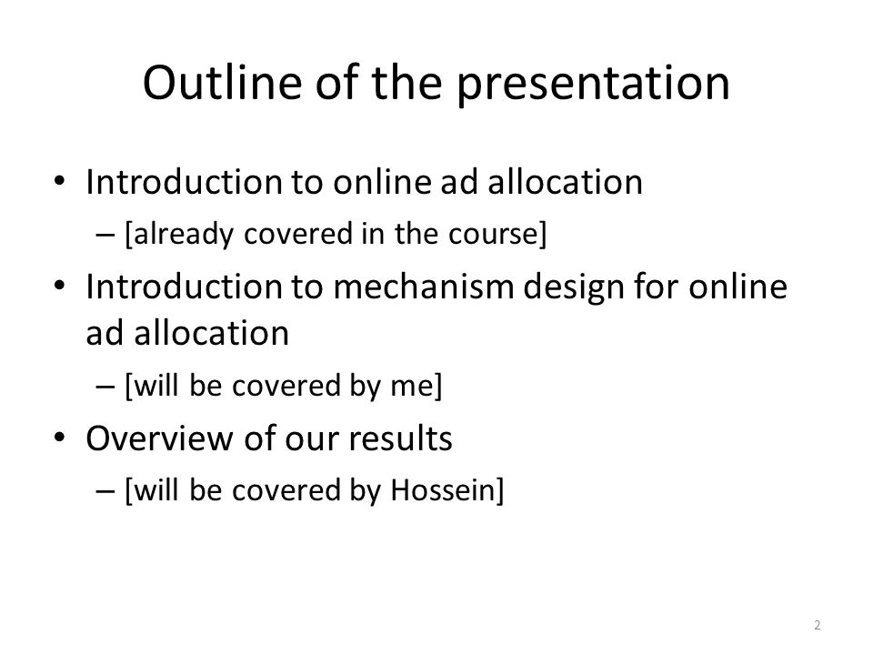 Outline of the presentation Introduction to online ad allocation – [already covered in the course] Introduction to mechanism design for online ad allocation – [will be covered by me] Overview of our results – [will be covered by Hossein] 2