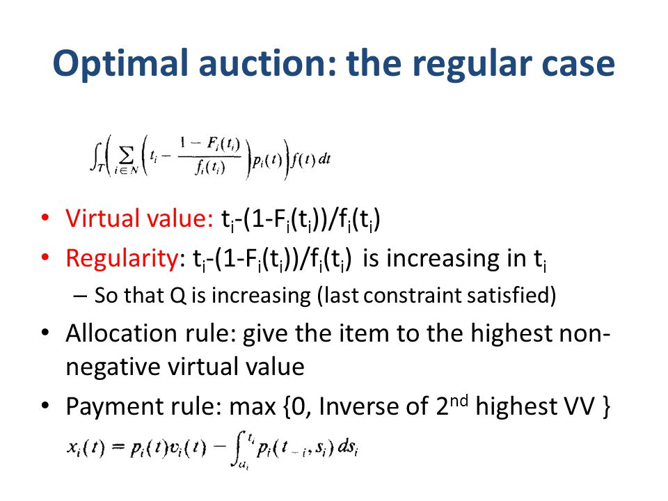 Optimal auction: the regular case Virtual value: t i -(1-F i (t i ))/f i (t i ) Regularity: t i -(1-F i (t i ))/f i (t i ) is increasing in t i – So that Q is increasing (last constraint satisfied) Allocation rule: give the item to the highest non- negative virtual value Payment rule: max {0, Inverse of 2 nd highest VV }