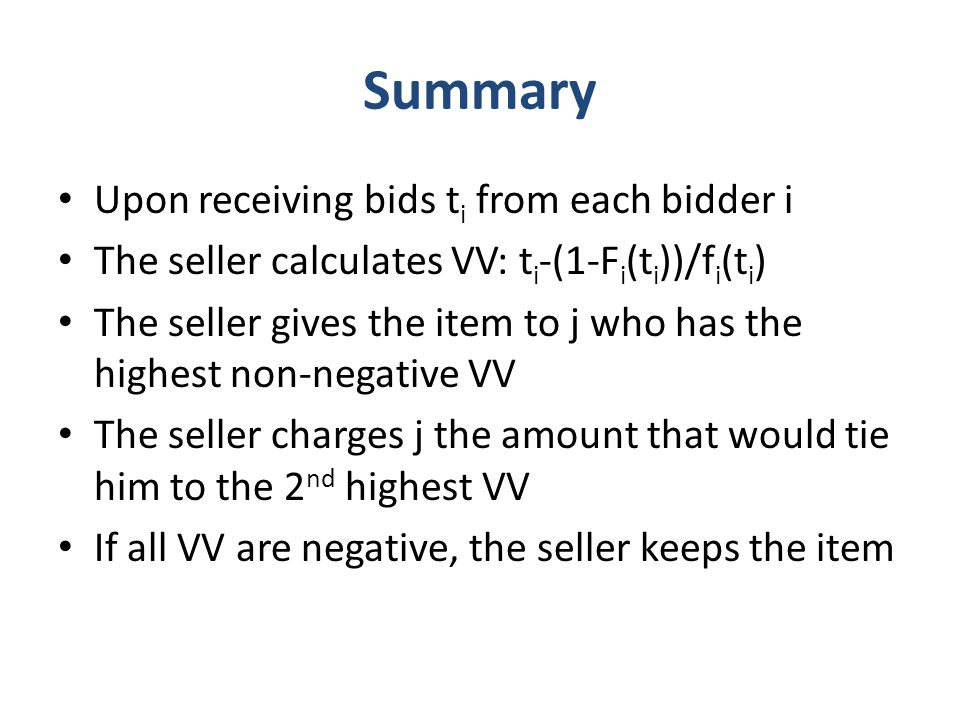 Summary Upon receiving bids t i from each bidder i The seller calculates VV: t i -(1-F i (t i ))/f i (t i ) The seller gives the item to j who has the highest non-negative VV The seller charges j the amount that would tie him to the 2 nd highest VV If all VV are negative, the seller keeps the item