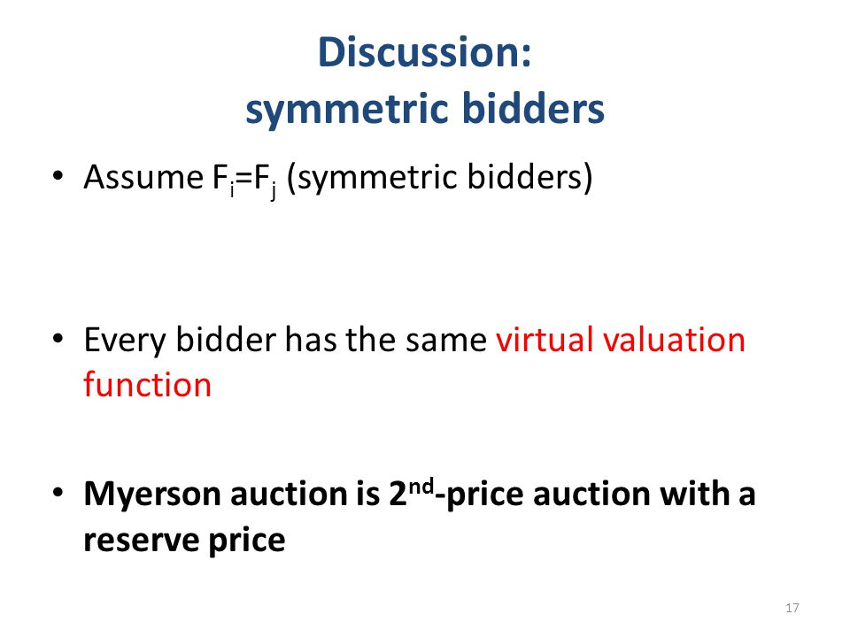 Discussion: symmetric bidders Assume F i =F j (symmetric bidders) Every bidder has the same virtual valuation function Myerson auction is 2 nd -price auction with a reserve price 17