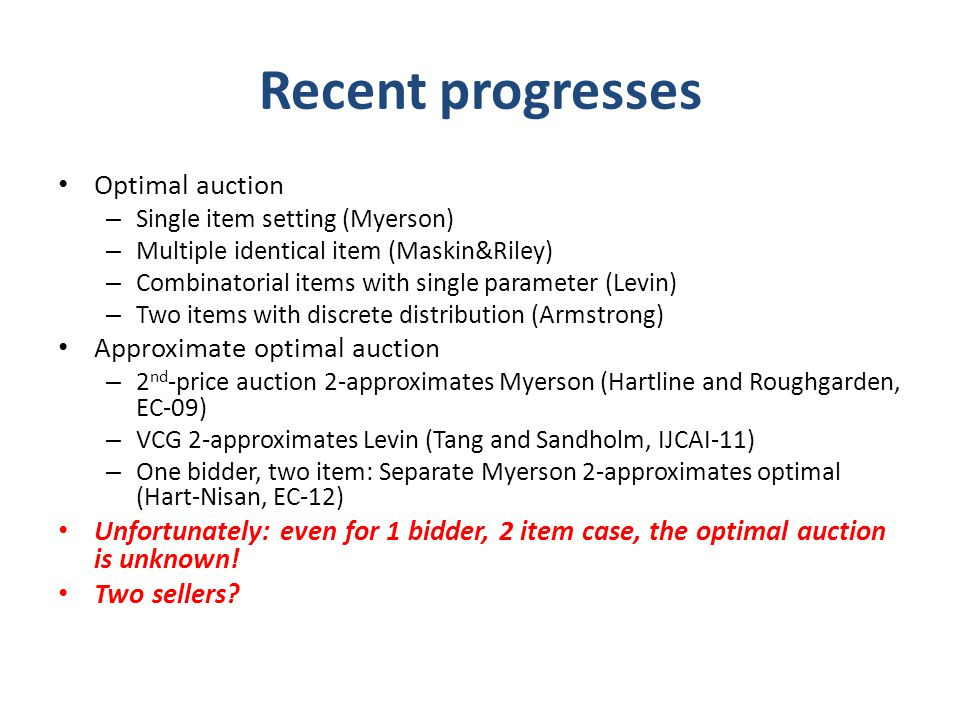Recent progresses Optimal auction – Single item setting (Myerson) – Multiple identical item (Maskin&Riley) – Combinatorial items with single parameter (Levin) – Two items with discrete distribution (Armstrong) Approximate optimal auction – 2 nd -price auction 2-approximates Myerson (Hartline and Roughgarden, EC-09) – VCG 2-approximates Levin (Tang and Sandholm, IJCAI-11) – One bidder, two item: Separate Myerson 2-approximates optimal (Hart-Nisan, EC-12) Unfortunately: even for 1 bidder, 2 item case, the optimal auction is unknown.