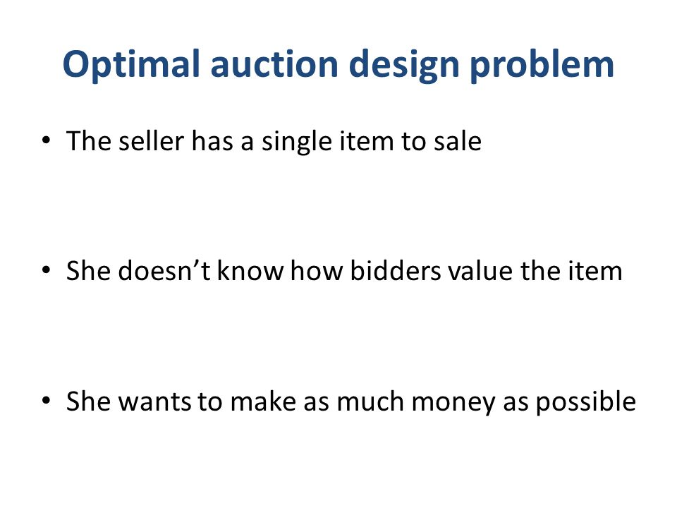 Optimal auction design problem The seller has a single item to sale She doesn't know how bidders value the item She wants to make as much money as pos