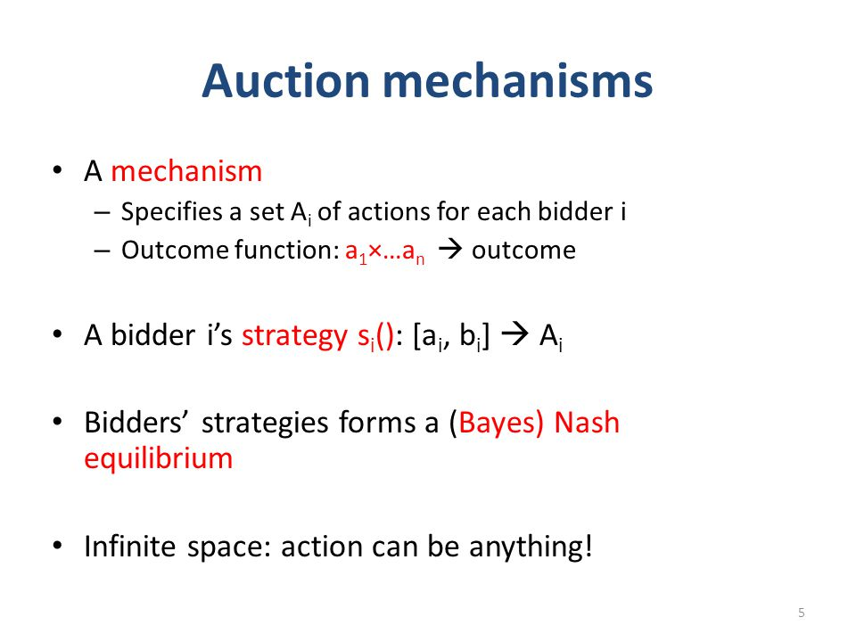 Auction mechanisms A mechanism – Specifies a set A i of actions for each bidder i – Outcome function: a 1 ×…a n  outcome A bidder i's strategy s i (): [a i, b i ]  A i Bidders' strategies forms a (Bayes) Nash equilibrium Infinite space: action can be anything.