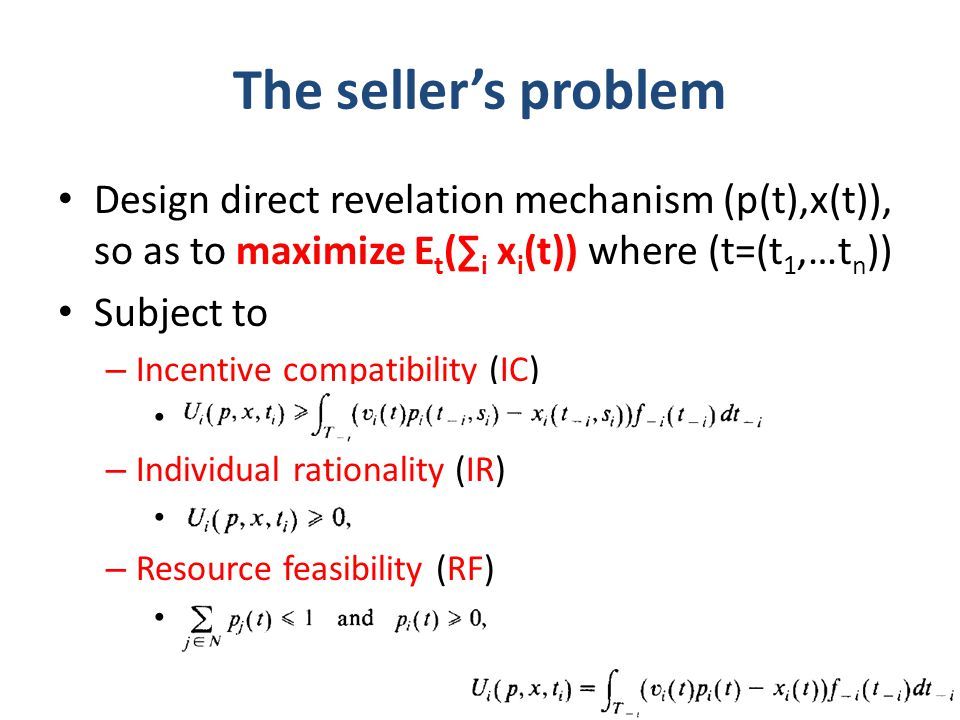 The seller's problem Design direct revelation mechanism (p(t),x(t)), so as to maximize E t (∑ i x i (t)) where (t=(t 1,…t n )) Subject to – Incentive compatibility (IC) truthful is NE – Individual rationality (IR) participation – Resource feasibility (RF) Seller should never