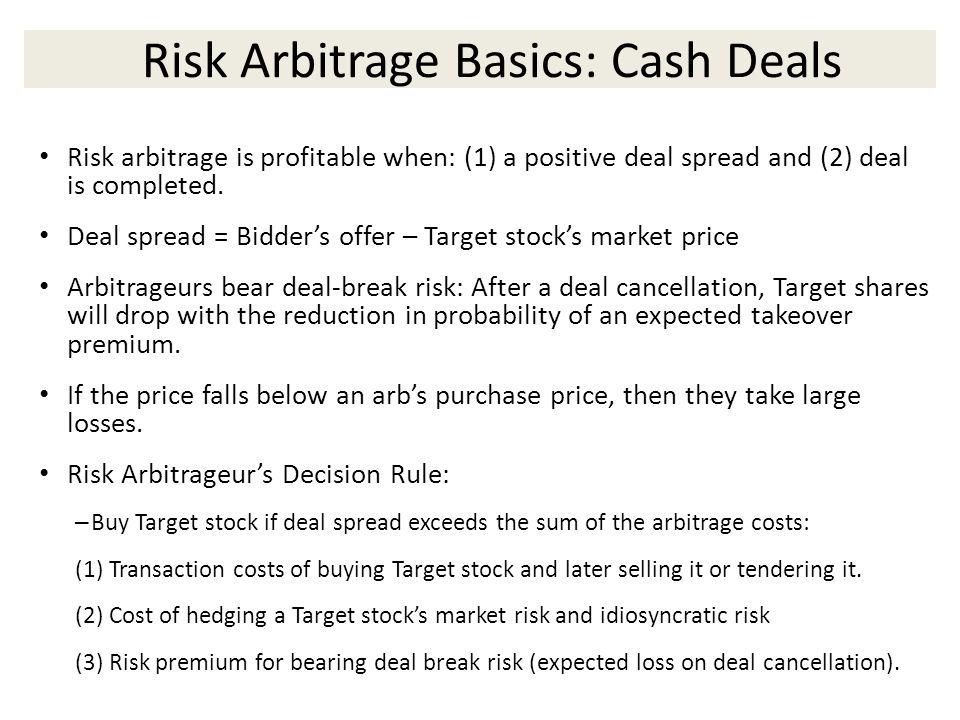 Risk Arbitrage Basics: Cash Deals Risk arbitrage is profitable when: (1) a positive deal spread and (2) deal is completed.