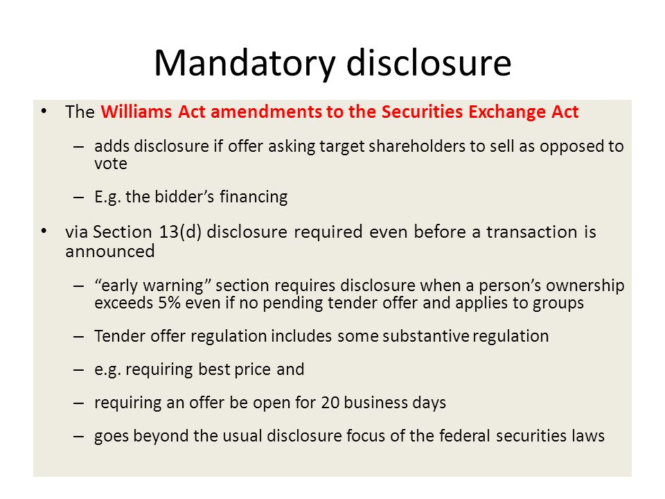 Mandatory disclosure The Williams Act amendments to the Securities Exchange Act – adds disclosure if offer asking target shareholders to sell as opposed to vote – E.g.