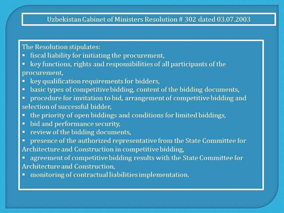 The Resolution stipulates:  fiscal liability for initiating the procurement,  key functions, rights and responsibilities of all participants of the procurement,  key qualification requirements for bidders,  basic types of competitive bidding, content of the bidding documents,  procedure for invitation to bid, arrangement of competitive bidding and selection of successful bidder,  the priority of open biddings and conditions for limited biddings,  bid and performance security,  review of the bidding documents,  presence of the authorized representative from the State Committee for Architecture and Construction in competitive bidding,  agreement of competitive bidding results with the State Committee for Architecture and Construction,  monitoring of contractual liabilities implementation.