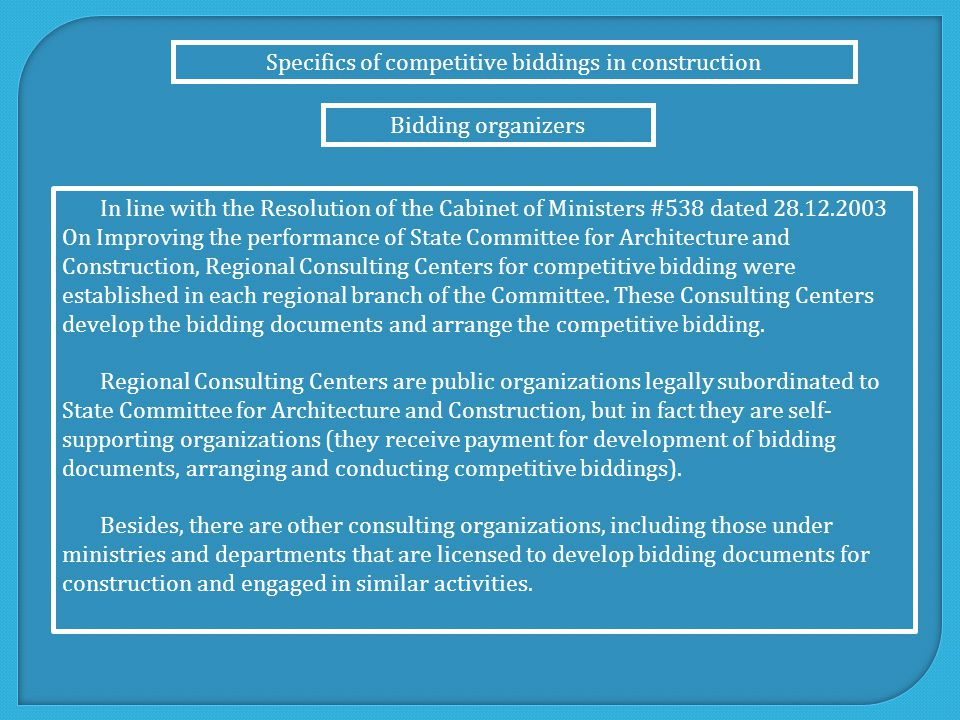 Specifics of competitive biddings in construction Bidding organizers In line with the Resolution of the Cabinet of Ministers #538 dated 28.12.2003 On Improving the performance of State Committee for Architecture and Construction, Regional Consulting Centers for competitive bidding were established in each regional branch of the Committee.