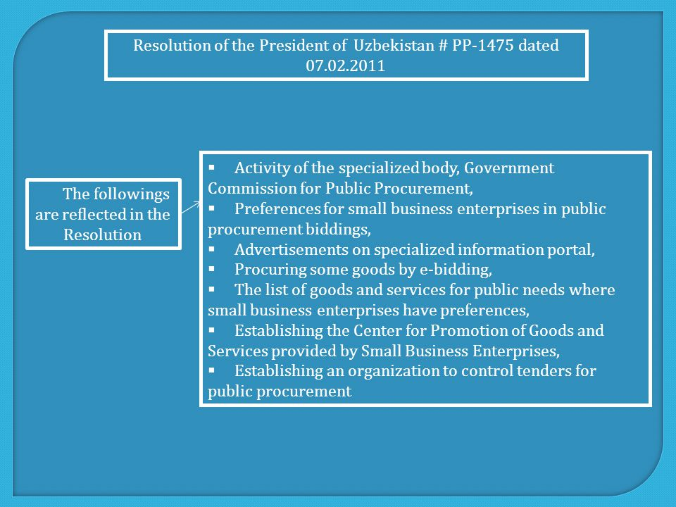  Activity of the specialized body, Government Commission for Public Procurement,  Preferences for small business enterprises in public procurement biddings,  Advertisements on specialized information portal,  Procuring some goods by e-bidding,  The list of goods and services for public needs where small business enterprises have preferences,  Establishing the Center for Promotion of Goods and Services provided by Small Business Enterprises,  Establishing an organization to control tenders for public procurement Resolution of the President of Uzbekistan # PP-1475 dated 07.02.2011 The followings are reflected in the Resolution