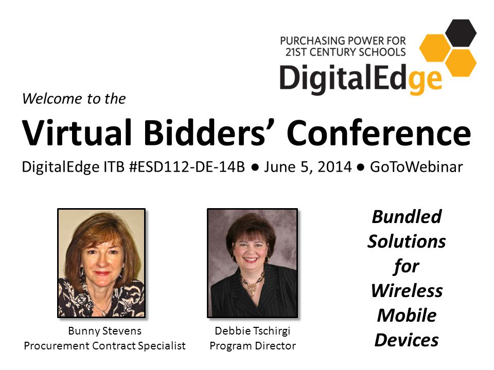 Welcome to the Virtual Bidders' Conference DigitalEdge ITB #ESD112-DE-14B ● June 5, 2014 ● GoToWebinar Debbie Tschirgi Program Director Bunny Stevens Procurement Contract Specialist Bundled Solutions for Wireless Mobile Devices