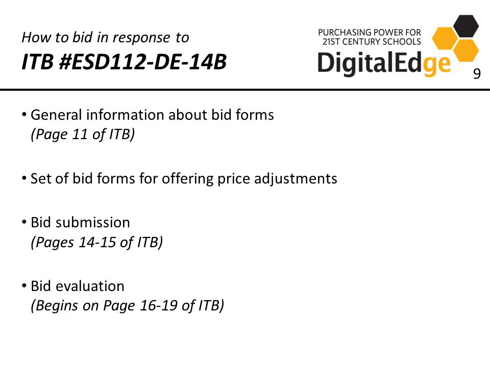 How to bid in response to ITB #ESD112-DE-14B General information about bid forms (Page 11 of ITB) Set of bid forms for offering price adjustments Bid submission (Pages 14-15 of ITB) Bid evaluation (Begins on Page 16-19 of ITB) 9