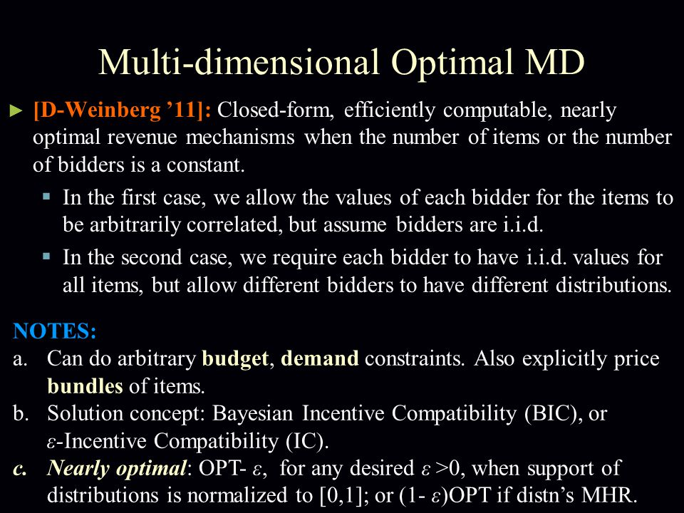 Multi-dimensional Optimal MD ► [D-Weinberg '11]: Closed-form, efficiently computable, nearly optimal revenue mechanisms when the number of items or the number of bidders is a constant.
