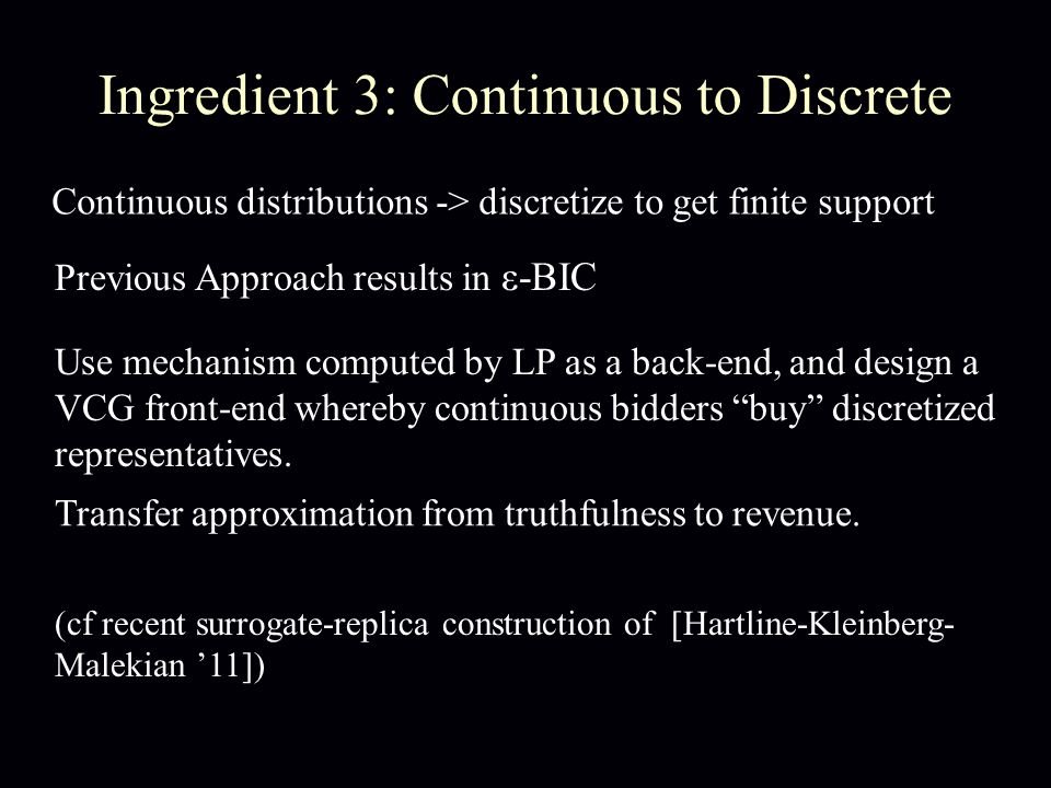Ingredient 3: Continuous to Discrete Continuous distributions -> discretize to get finite support Previous Approach results in ε-BIC Use mechanism computed by LP as a back-end, and design a VCG front-end whereby continuous bidders buy discretized representatives.