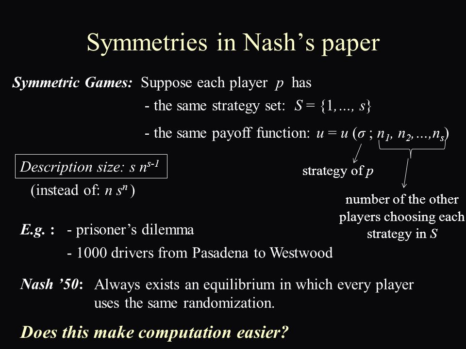 Symmetries in Nash's paper Symmetric Games:Suppose each player p has - the same strategy set: S = {1,…, s} - the same payoff function: u = u (σ ; n 1, n 2,…,n s ) number of the other players choosing each strategy in S strategy of p E.g.