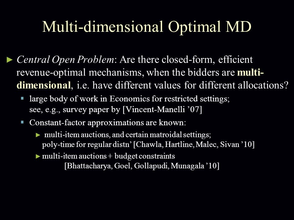 Multi-dimensional Optimal MD ► Central Open Problem: Are there closed-form, efficient revenue-optimal mechanisms, when the bidders are multi- dimensional, i.e.
