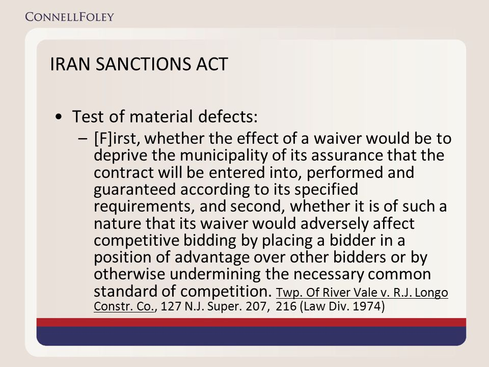 IRAN SANCTIONS ACT Test of material defects: –[F]irst, whether the effect of a waiver would be to deprive the municipality of its assurance that the contract will be entered into, performed and guaranteed according to its specified requirements, and second, whether it is of such a nature that its waiver would adversely affect competitive bidding by placing a bidder in a position of advantage over other bidders or by otherwise undermining the necessary common standard of competition.