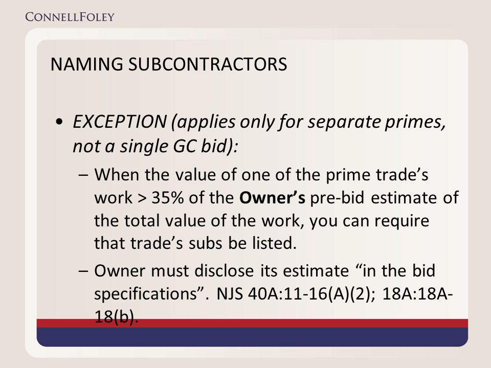 NAMING SUBCONTRACTORS EXCEPTION (applies only for separate primes, not a single GC bid): –When the value of one of the prime trade's work > 35% of the Owner's pre-bid estimate of the total value of the work, you can require that trade's subs be listed.