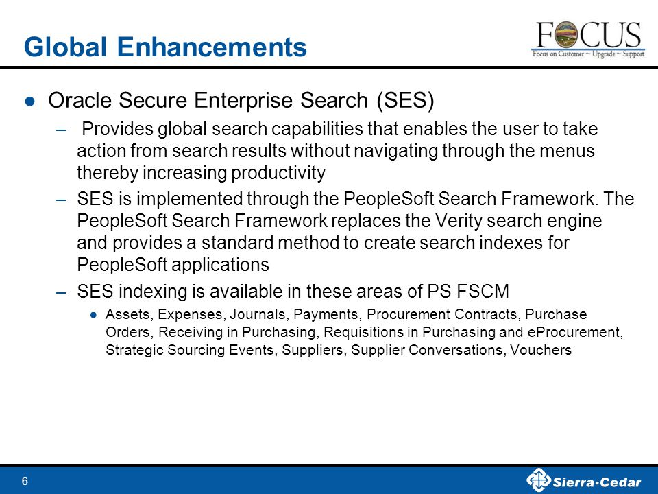 6 Global Enhancements ●Oracle Secure Enterprise Search (SES) – Provides global search capabilities that enables the user to take action from search re
