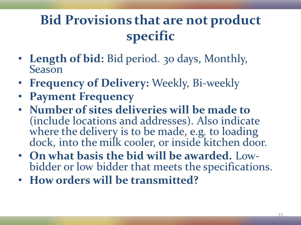 Bid Provisions that are not product specific Length of bid: Bid period. 30 days, Monthly, Season Frequency of Delivery: Weekly, Bi-weekly Payment Freq