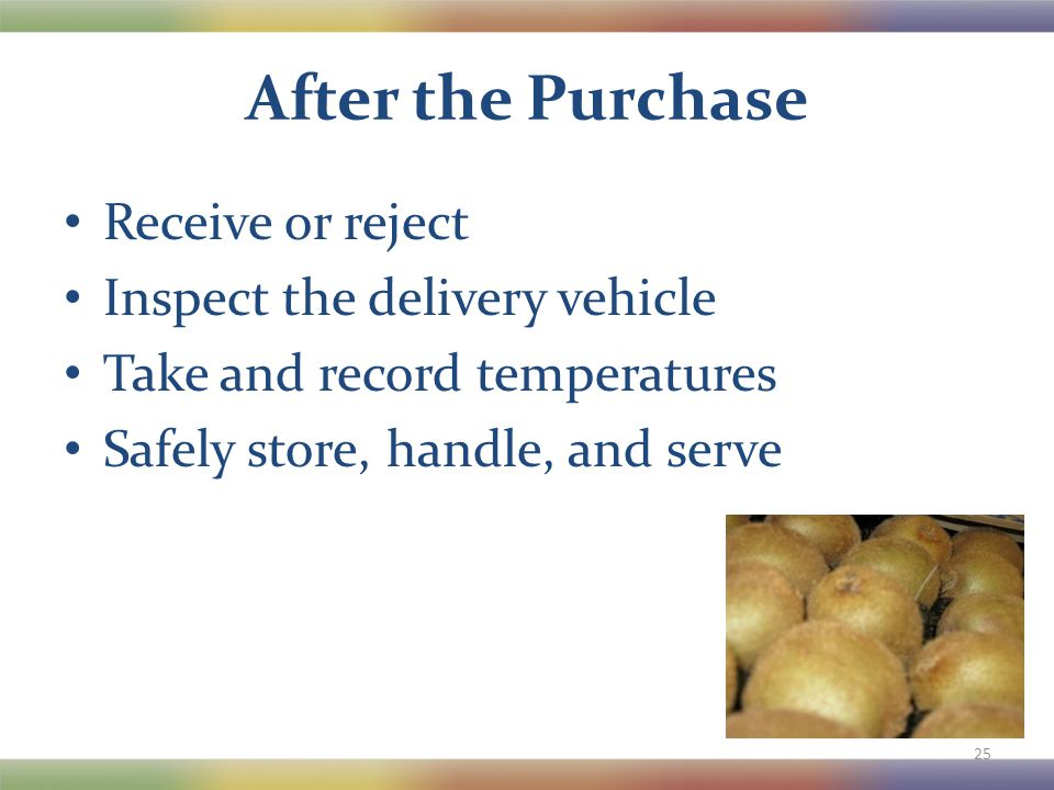 After the Purchase Receive or reject Inspect the delivery vehicle Take and record temperatures Safely store, handle, and serve 25