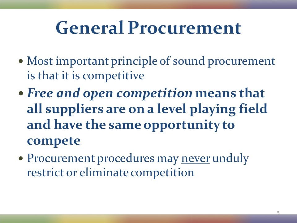 General Procurement Most important principle of sound procurement is that it is competitive Free and open competition means that all suppliers are on
