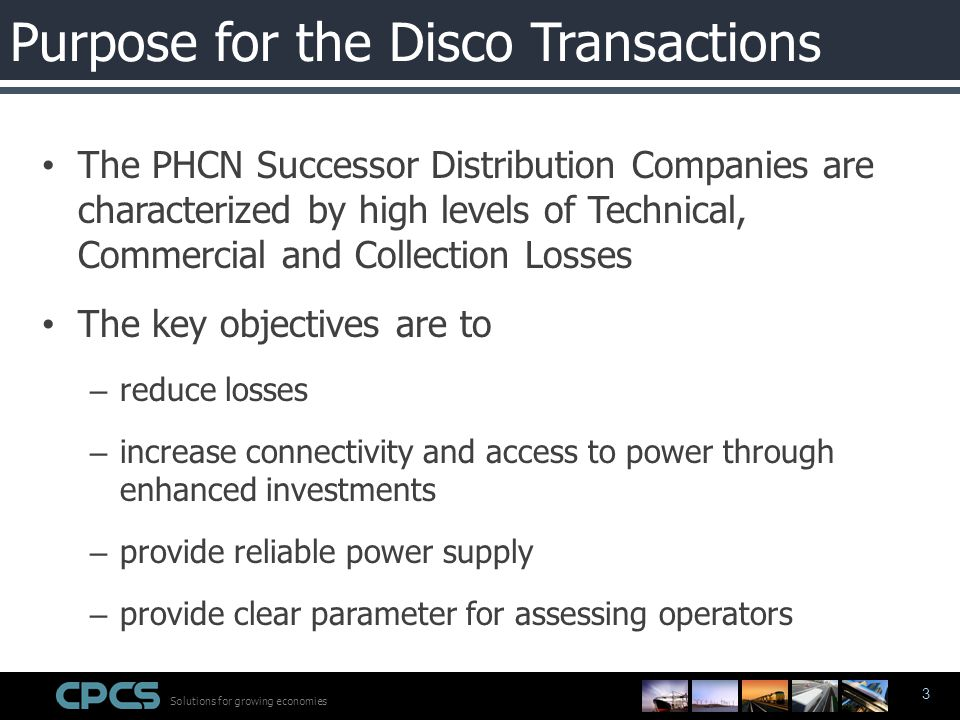 Solutions for growing economies 3 The PHCN Successor Distribution Companies are characterized by high levels of Technical, Commercial and Collection Losses The key objectives are to – reduce losses – increase connectivity and access to power through enhanced investments – provide reliable power supply – provide clear parameter for assessing operators Purpose for the Disco Transactions