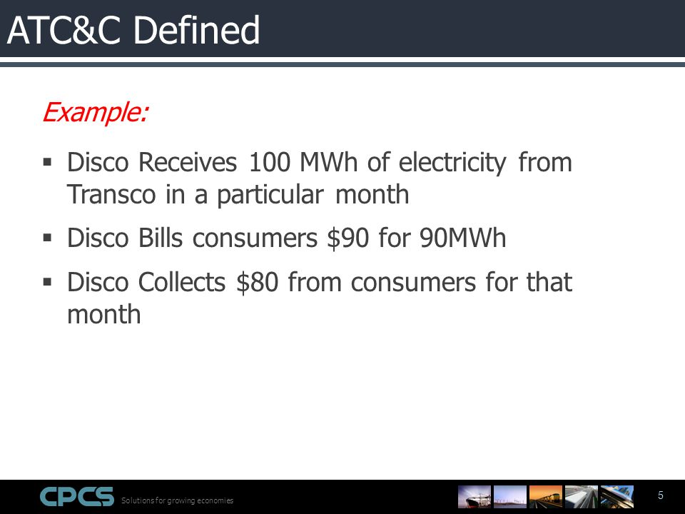 Solutions for growing economies 5 Example:  Disco Receives 100 MWh of electricity from Transco in a particular month  Disco Bills consumers $90 for 90MWh  Disco Collects $80 from consumers for that month ATC&C Defined