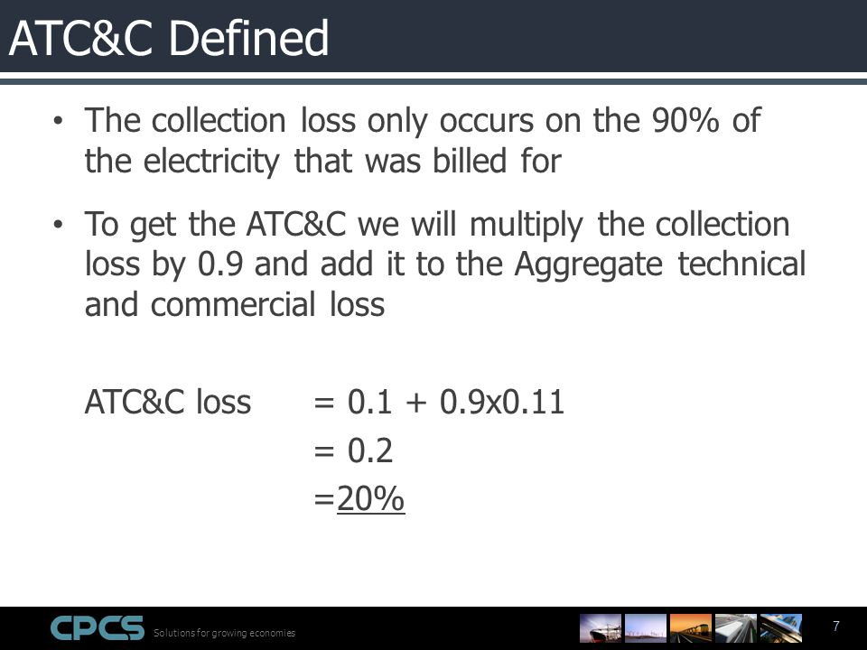 Solutions for growing economies 7 The collection loss only occurs on the 90% of the electricity that was billed for To get the ATC&C we will multiply the collection loss by 0.9 and add it to the Aggregate technical and commercial loss ATC&C loss = 0.1 + 0.9x0.11 = 0.2 =20% ATC&C Defined