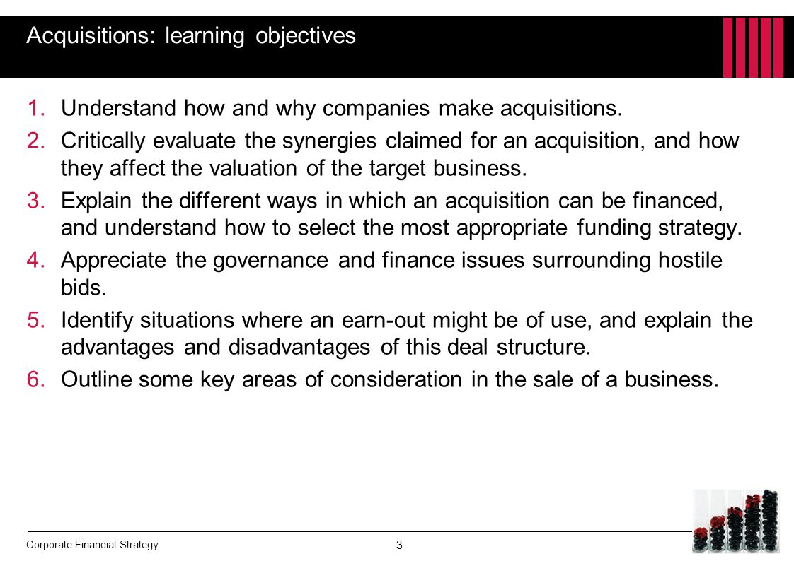 Corporate Financial Strategy Acquisitions: learning objectives 1.Understand how and why companies make acquisitions. 2.Critically evaluate the synergi