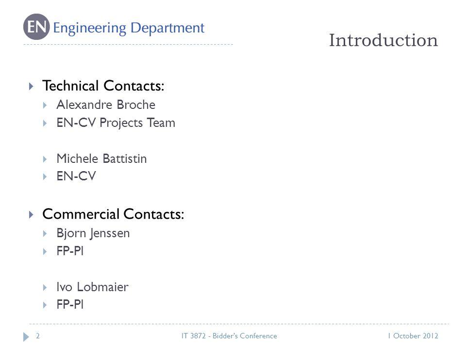 Introduction 21 October 2012IT 3872 - Bidder's Conference  Technical Contacts:  Alexandre Broche  EN-CV Projects Team  Michele Battistin  EN-CV  Commercial Contacts:  Bjorn Jenssen  FP-PI  Ivo Lobmaier  FP-PI