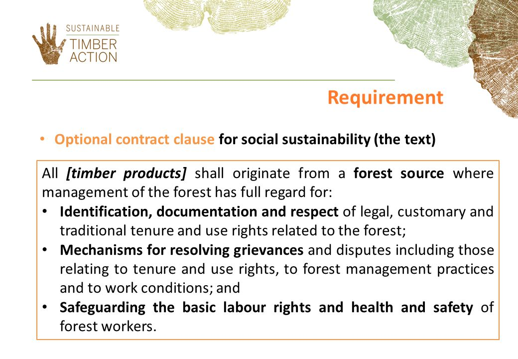 Optional contract clause for social sustainability (the text) All [timber products] shall originate from a forest source where management of the forest has full regard for: Identification, documentation and respect of legal, customary and traditional tenure and use rights related to the forest; Mechanisms for resolving grievances and disputes including those relating to tenure and use rights, to forest management practices and to work conditions; and Safeguarding the basic labour rights and health and safety of forest workers.