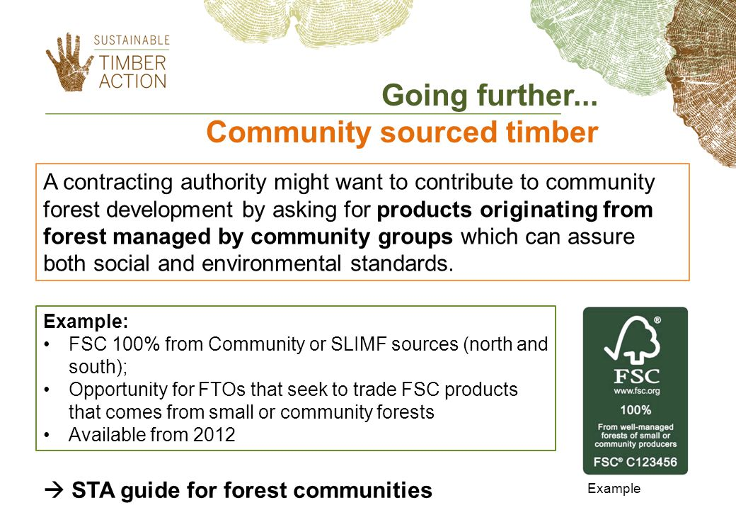 A contracting authority might want to contribute to community forest development by asking for products originating from forest managed by community groups which can assure both social and environmental standards.