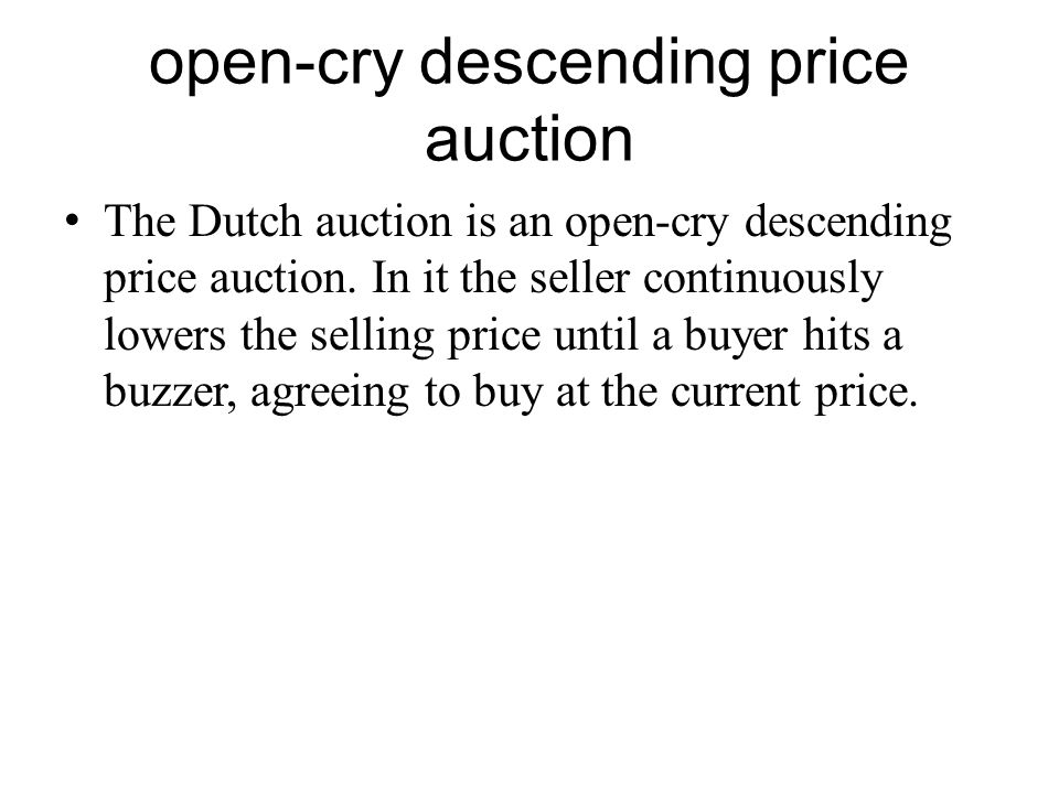 open-cry descending price auction The Dutch auction is an open-cry descending price auction. In it the seller continuously lowers the selling price un