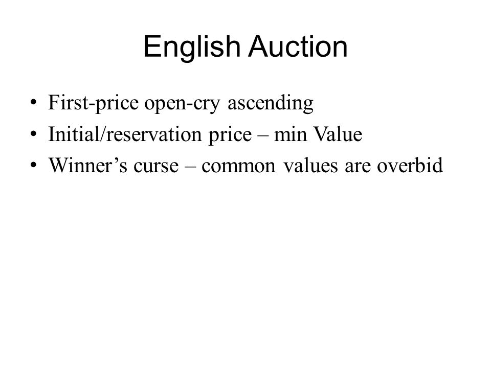 English Auction First-price open-cry ascending Initial/reservation price – min Value Winner's curse – common values are overbid