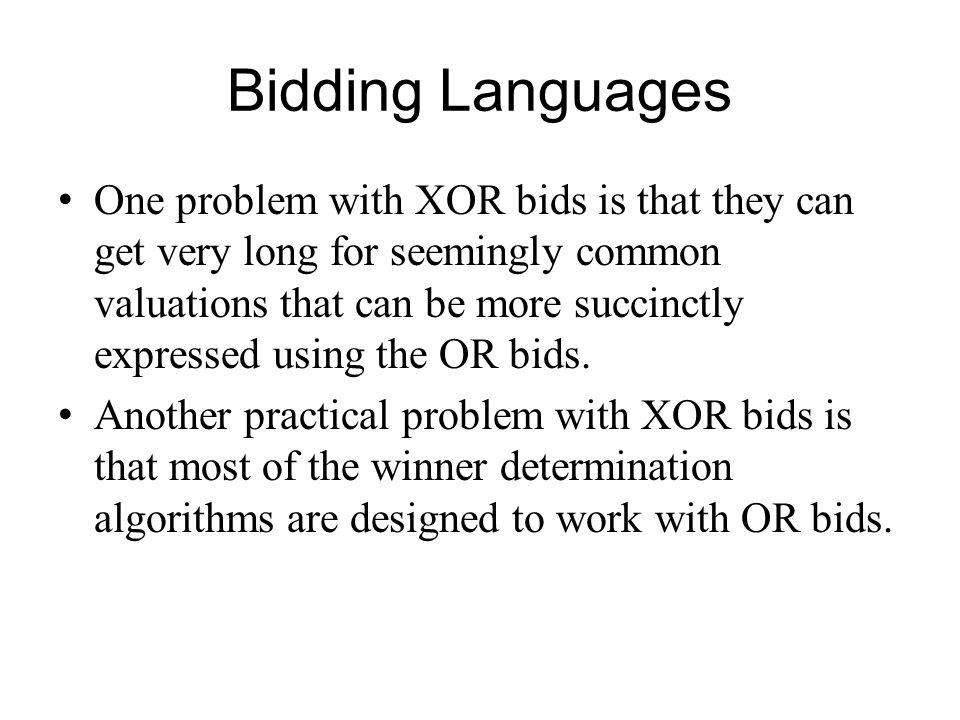 Bidding Languages One problem with XOR bids is that they can get very long for seemingly common valuations that can be more succinctly expressed using