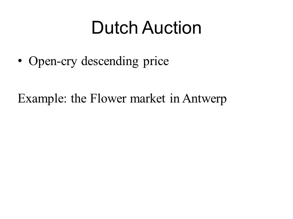 Dutch Auction Open-cry descending price Example: the Flower market in Antwerp
