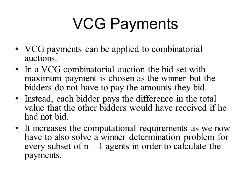 VCG Payments VCG payments can be applied to combinatorial auctions. In a VCG combinatorial auction the bid set with maximum payment is chosen as the w