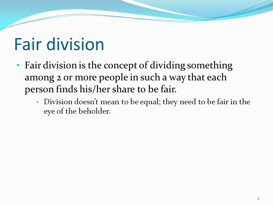 Fair division is the concept of dividing something among 2 or more people in such a way that each person finds his/her share to be fair.
