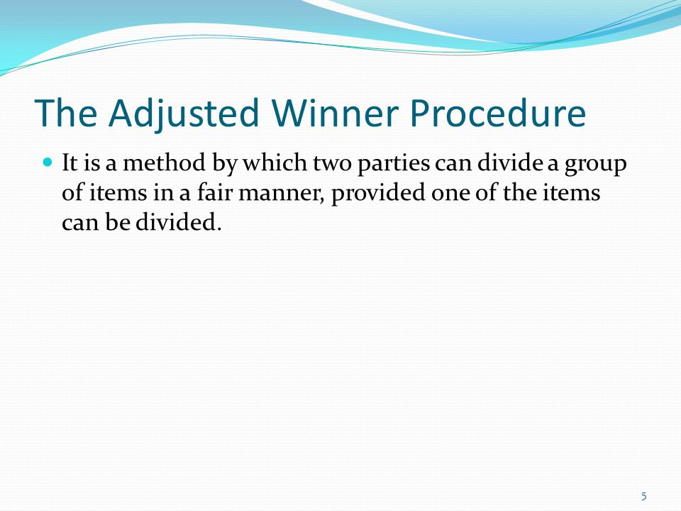 The Adjusted Winner Procedure It is a method by which two parties can divide a group of items in a fair manner, provided one of the items can be divided.