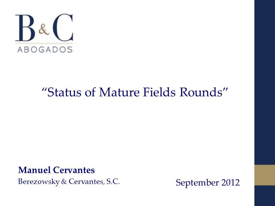 Status of Mature Fields Rounds September 2012 Manuel Cervantes Berezowsky & Cervantes, S.C.