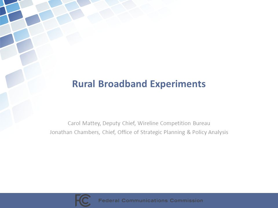 Rural Broadband Experiments Carol Mattey, Deputy Chief, Wireline Competition Bureau Jonathan Chambers, Chief, Office of Strategic Planning & Policy Analysis