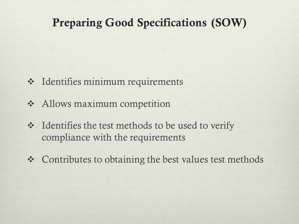 Preparing Good Specifications (SOW)  Identifies minimum requirements  Allows maximum competition  Identifies the test methods to be used to verify compliance with the requirements  Contributes to obtaining the best values test methods