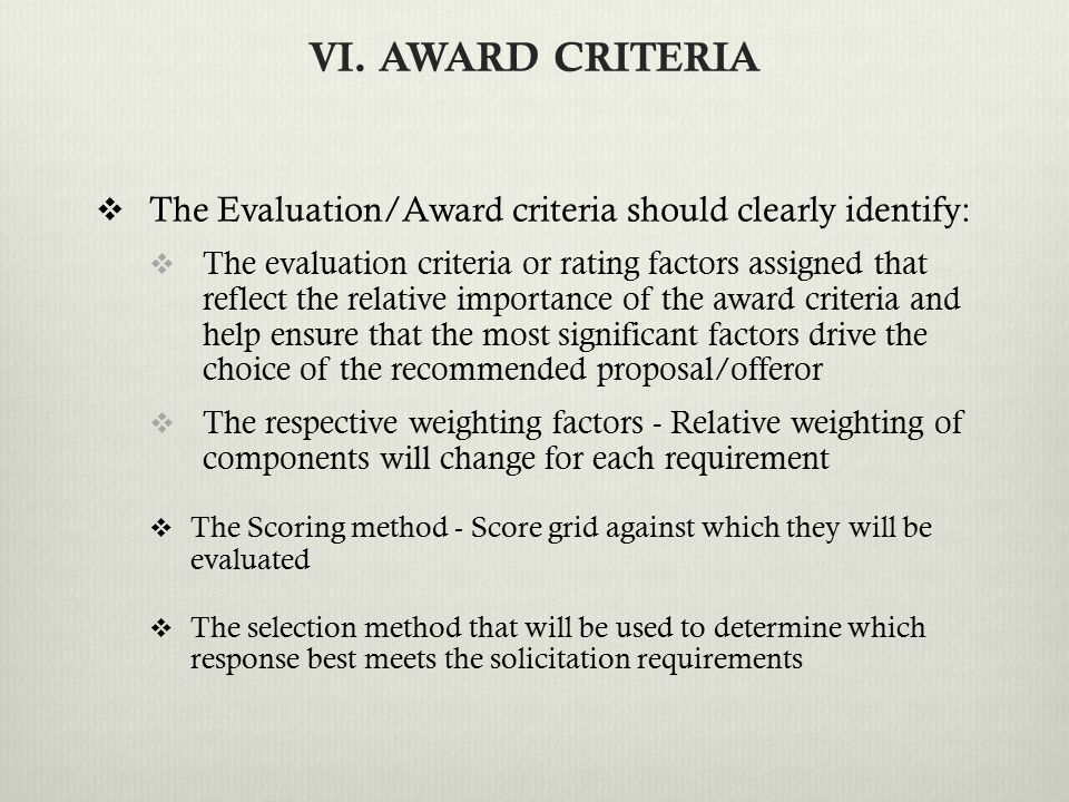 VI. AWARD CRITERIA  The Evaluation/Award criteria should clearly identify:  The evaluation criteria or rating factors assigned that reflect the rela