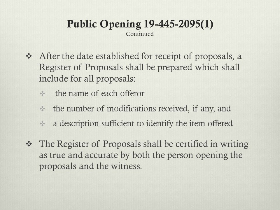 Public Opening 19-445-2095(1) Continued  After the date established for receipt of proposals, a Register of Proposals shall be prepared which shall include for all proposals:  the name of each offeror  the number of modifications received, if any, and  a description sufficient to identify the item offered  The Register of Proposals shall be certified in writing as true and accurate by both the person opening the proposals and the witness.