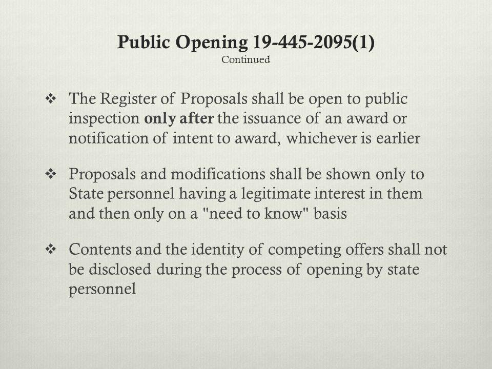Public Opening 19-445-2095(1) Continued  The Register of Proposals shall be open to public inspection only after the issuance of an award or notification of intent to award, whichever is earlier  Proposals and modifications shall be shown only to State personnel having a legitimate interest in them and then only on a need to know basis  Contents and the identity of competing offers shall not be disclosed during the process of opening by state personnel
