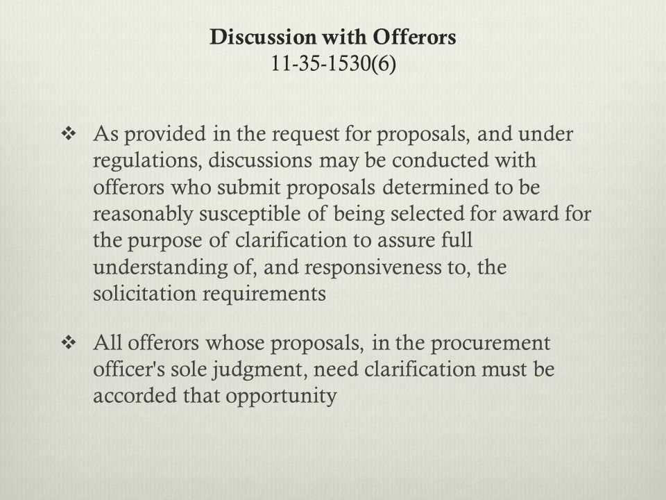 Discussion with Offerors 11-35-1530(6)  As provided in the request for proposals, and under regulations, discussions may be conducted with offerors who submit proposals determined to be reasonably susceptible of being selected for award for the purpose of clarification to assure full understanding of, and responsiveness to, the solicitation requirements  All offerors whose proposals, in the procurement officer s sole judgment, need clarification must be accorded that opportunity