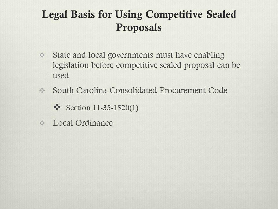 Legal Basis for Using Competitive Sealed Proposals  State and local governments must have enabling legislation before competitive sealed proposal can be used  South Carolina Consolidated Procurement Code  Section 11-35-1520(1)  Local Ordinance