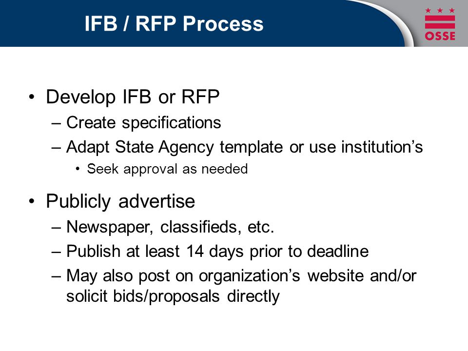 IFB / RFP Process Develop IFB or RFP –Create specifications –Adapt State Agency template or use institution's Seek approval as needed Publicly advertise –Newspaper, classifieds, etc.